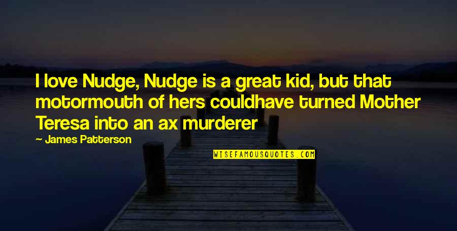 Great Mother Quotes By James Patterson: I love Nudge, Nudge is a great kid,