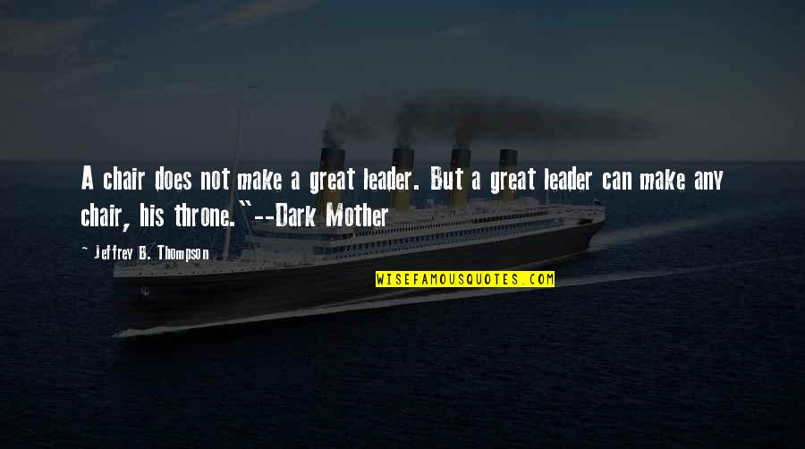 Great Mother Quotes By Jeffrey B. Thompson: A chair does not make a great leader.