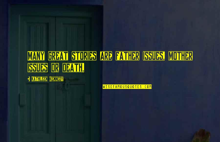 Great Mother Quotes By Kathleen Kennedy: Many great stories are father issues, mother issues
