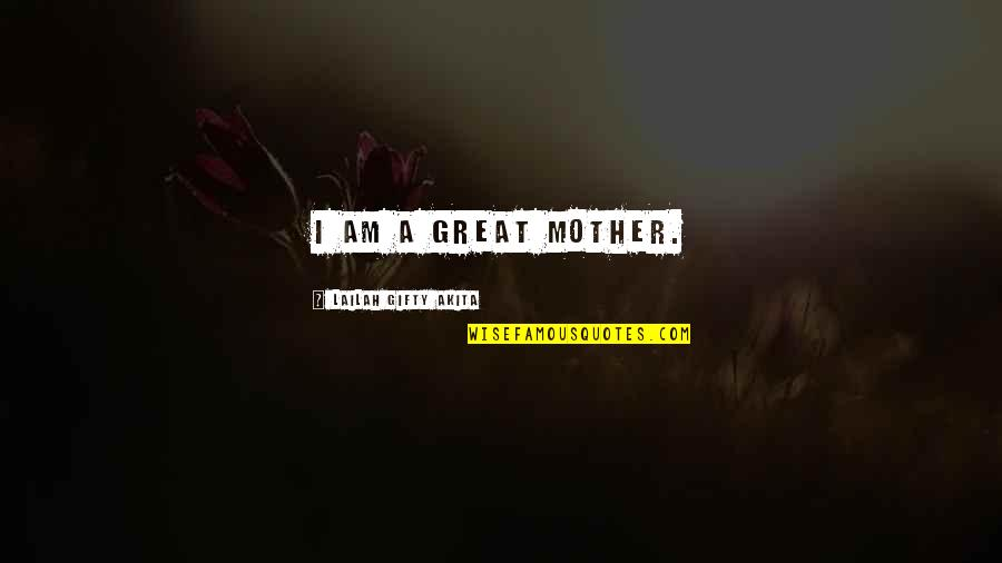 Great Mother Quotes By Lailah Gifty Akita: I am a great mother.