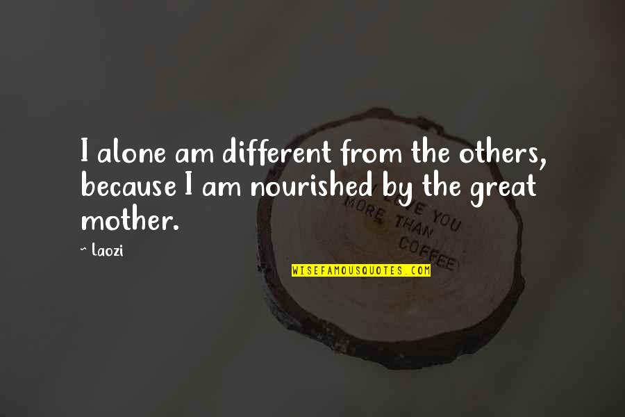 Great Mother Quotes By Laozi: I alone am different from the others, because