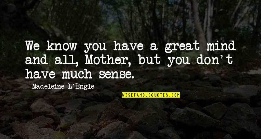 Great Mother Quotes By Madeleine L'Engle: We know you have a great mind and