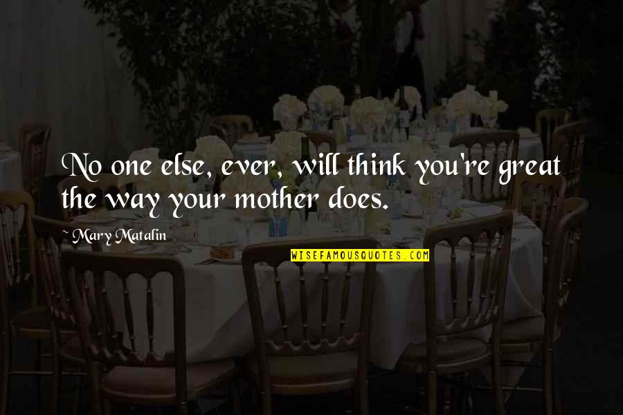 Great Mother Quotes By Mary Matalin: No one else, ever, will think you're great