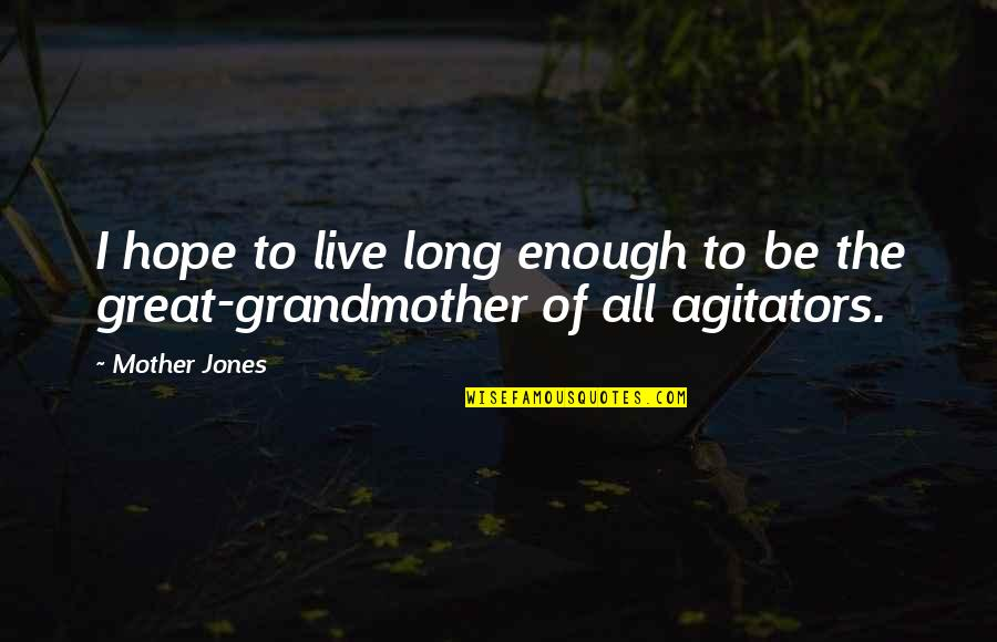 Great Mother Quotes By Mother Jones: I hope to live long enough to be