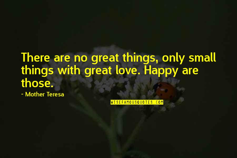 Great Mother Quotes By Mother Teresa: There are no great things, only small things