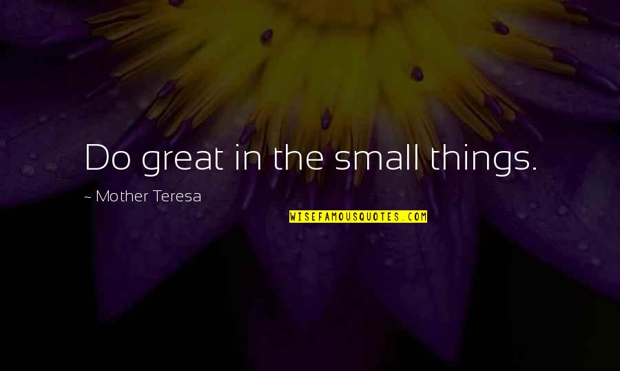 Great Mother Quotes By Mother Teresa: Do great in the small things.