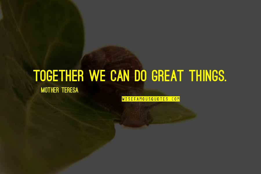 Great Mother Quotes By Mother Teresa: Together we can do great things.