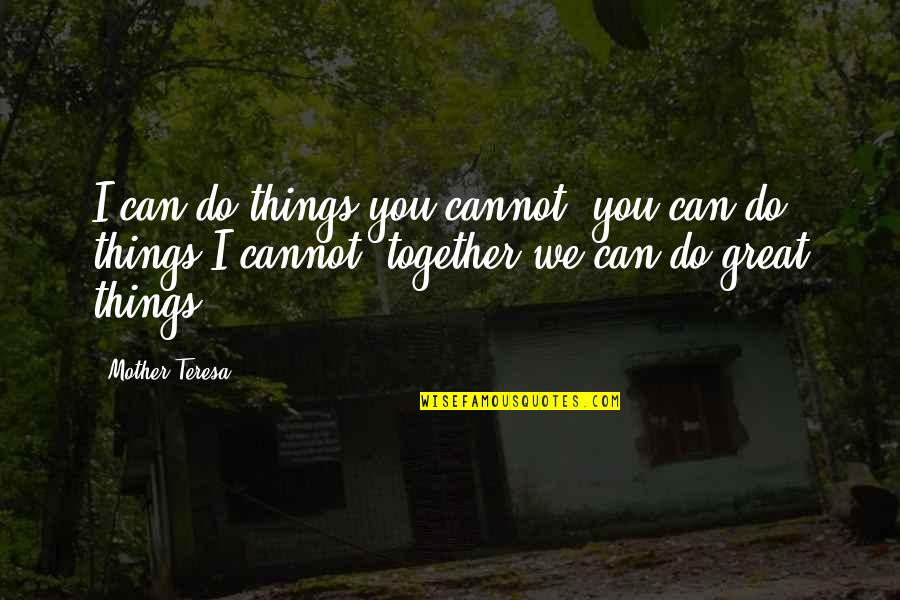 Great Mother Quotes By Mother Teresa: I can do things you cannot, you can