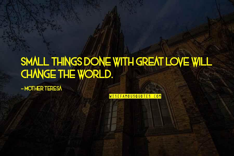 Great Mother Quotes By Mother Teresa: Small things done with great love will change