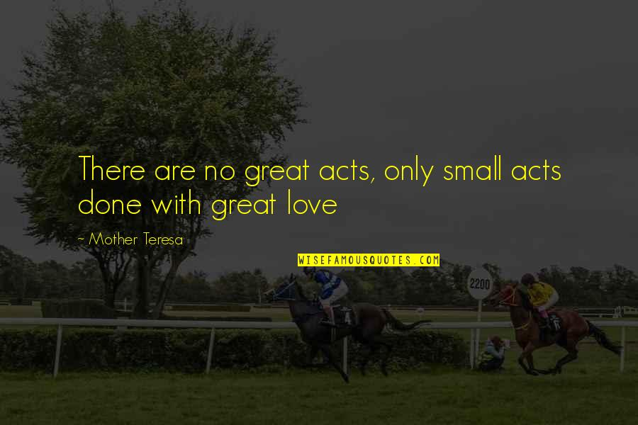 Great Mother Quotes By Mother Teresa: There are no great acts, only small acts