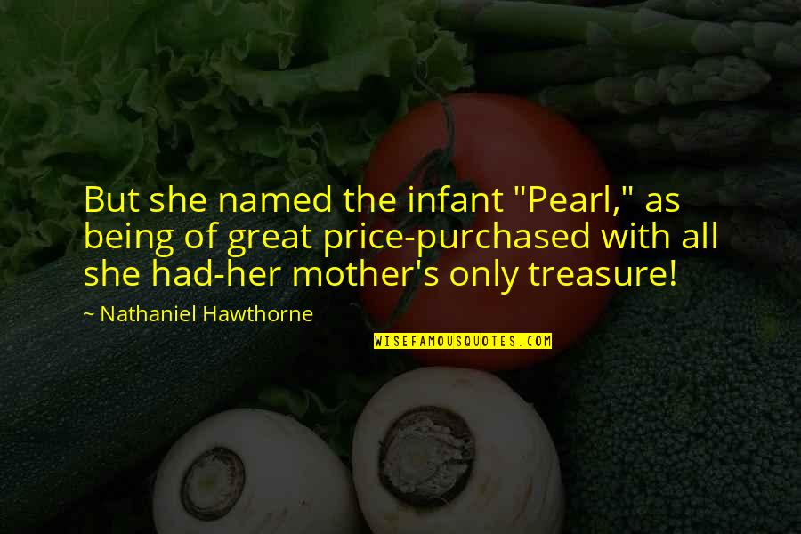 """Great Mother Quotes By Nathaniel Hawthorne: But she named the infant """"Pearl,"""" as being"""