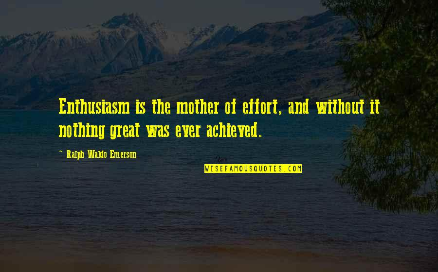 Great Mother Quotes By Ralph Waldo Emerson: Enthusiasm is the mother of effort, and without