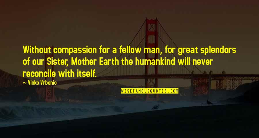 Great Mother Quotes By Vinko Vrbanic: Without compassion for a fellow man, for great