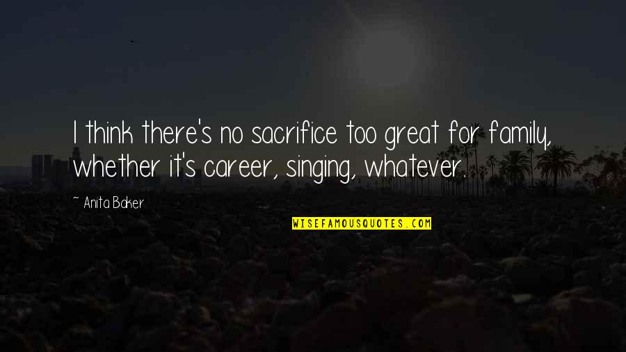 Great Mr Baker Quotes By Anita Baker: I think there's no sacrifice too great for
