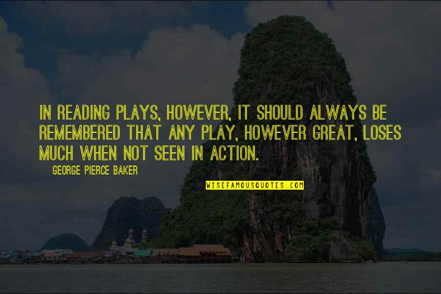 Great Mr Baker Quotes By George Pierce Baker: In reading plays, however, it should always be