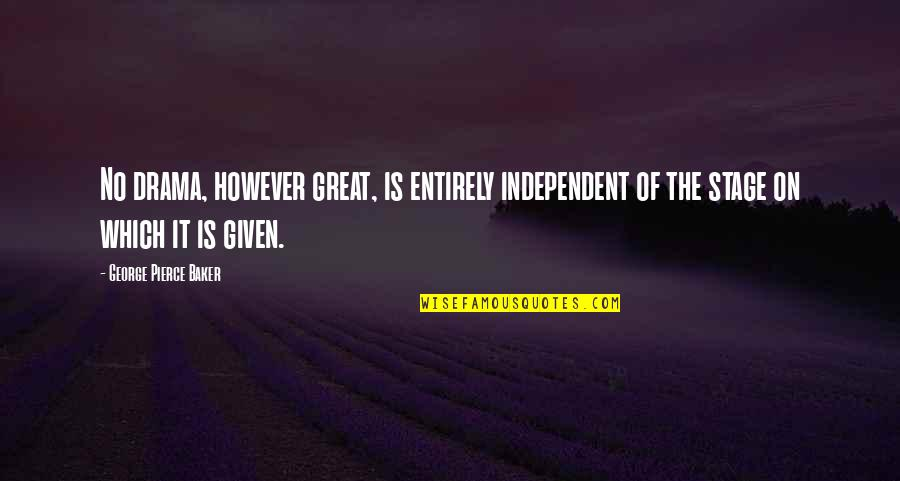 Great Mr Baker Quotes By George Pierce Baker: No drama, however great, is entirely independent of