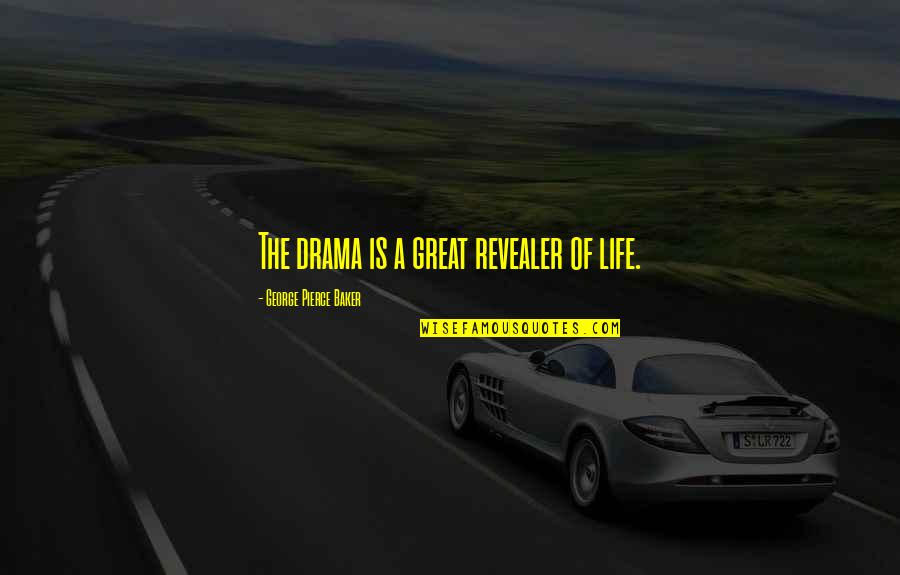 Great Mr Baker Quotes By George Pierce Baker: The drama is a great revealer of life.