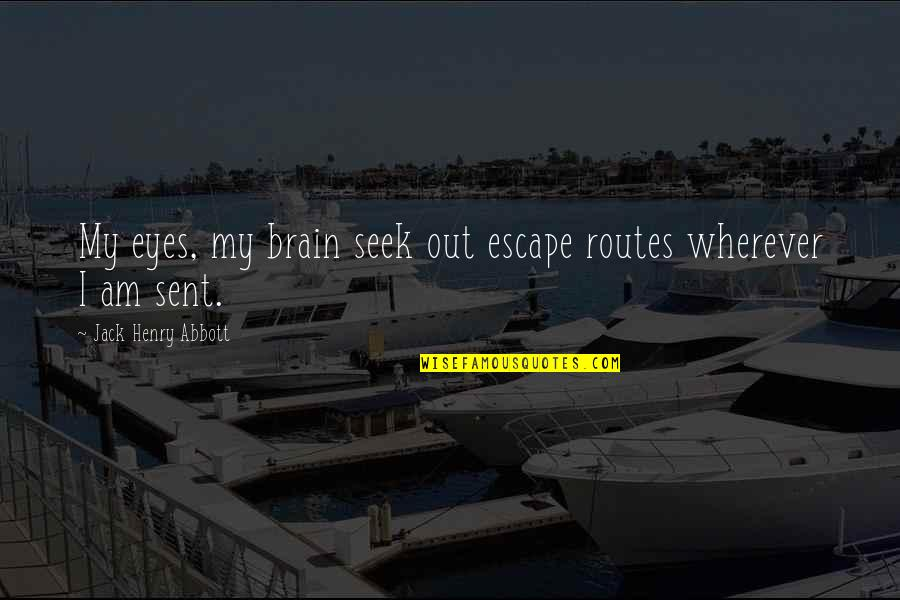 Great Mr Baker Quotes By Jack Henry Abbott: My eyes, my brain seek out escape routes