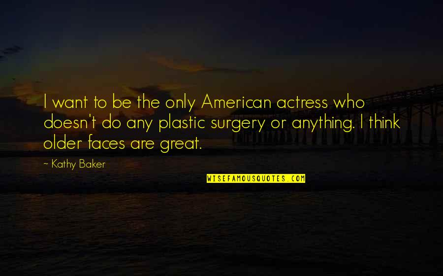 Great Mr Baker Quotes By Kathy Baker: I want to be the only American actress