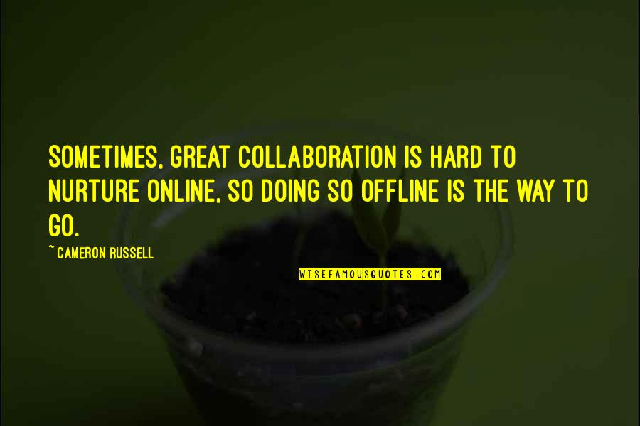 Great Nurture Quotes By Cameron Russell: Sometimes, great collaboration is hard to nurture online,