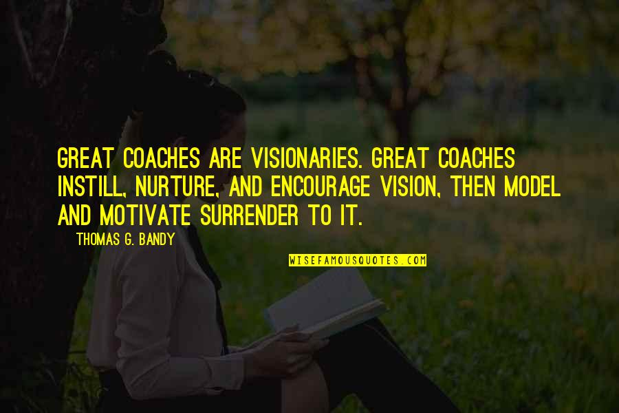 Great Nurture Quotes By Thomas G. Bandy: Great coaches are visionaries. Great coaches instill, nurture,
