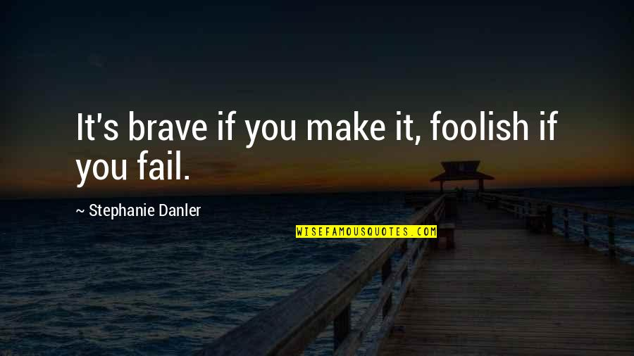 Great One Line Life Quotes By Stephanie Danler: It's brave if you make it, foolish if