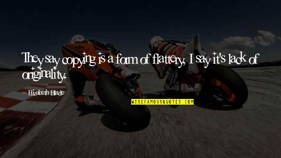 Great Photo Caption Quotes By Elizabeth Blade: They say copying is a form of flattery,