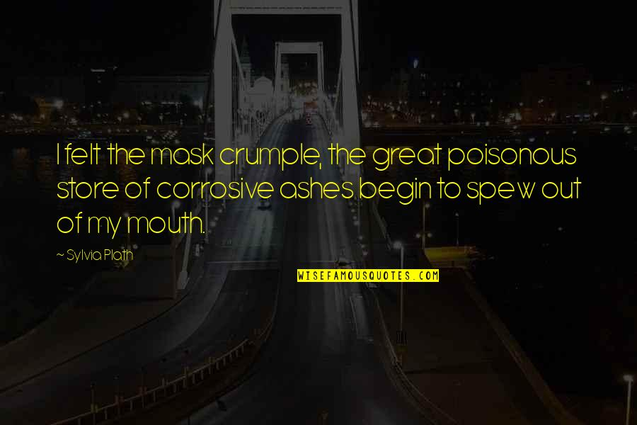 Great Poisonous Quotes By Sylvia Plath: I felt the mask crumple, the great poisonous
