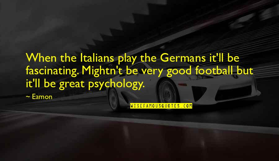 Great Psychology Quotes By Eamon: When the Italians play the Germans it'll be