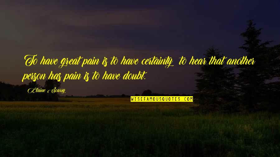 Great Psychology Quotes By Elaine Scarry: To have great pain is to have certainty;