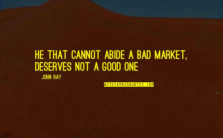 Great Psychology Quotes By John Ray: He that cannot abide a bad market, deserves