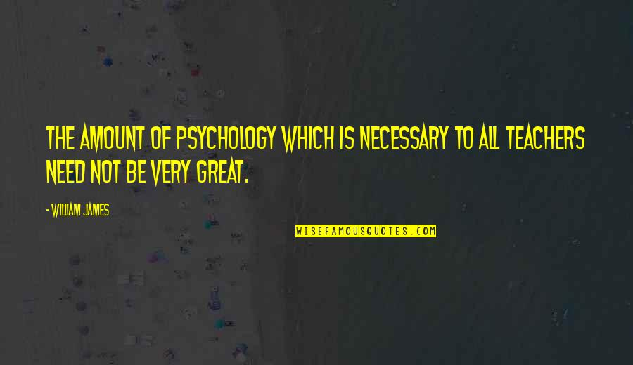 Great Psychology Quotes By William James: The amount of psychology which is necessary to