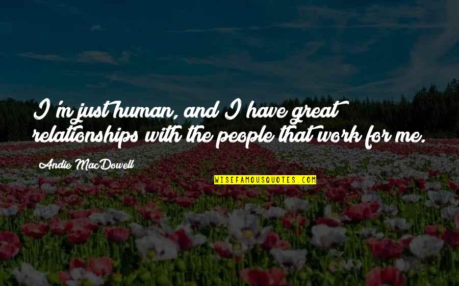 Great Relationships Quotes By Andie MacDowell: I'm just human, and I have great relationships