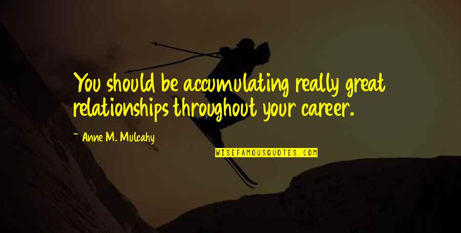 Great Relationships Quotes By Anne M. Mulcahy: You should be accumulating really great relationships throughout