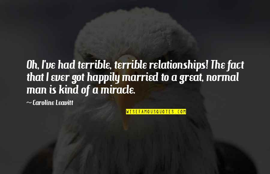 Great Relationships Quotes By Caroline Leavitt: Oh, I've had terrible, terrible relationships! The fact