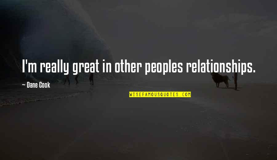 Great Relationships Quotes By Dane Cook: I'm really great in other peoples relationships.