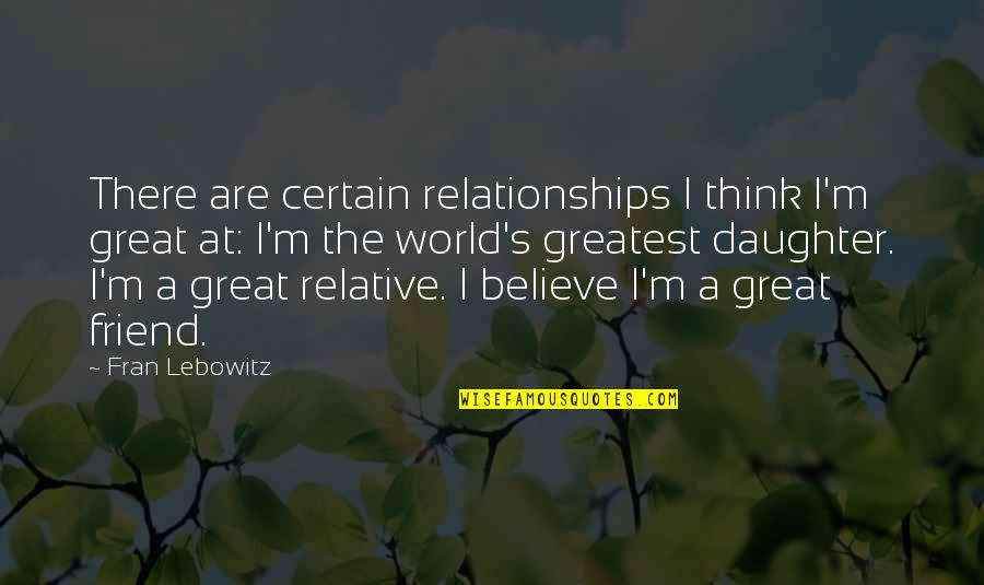 Great Relationships Quotes By Fran Lebowitz: There are certain relationships I think I'm great