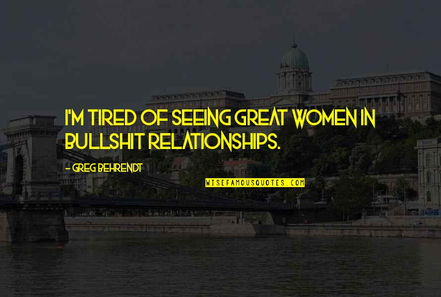 Great Relationships Quotes By Greg Behrendt: I'm tired of seeing great women in bullshit