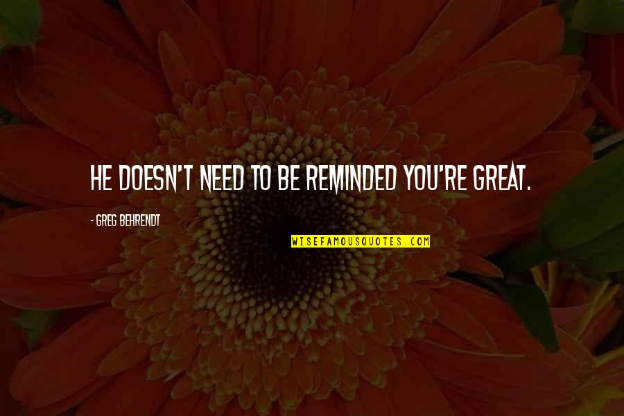 Great Relationships Quotes By Greg Behrendt: He doesn't need to be reminded you're great.