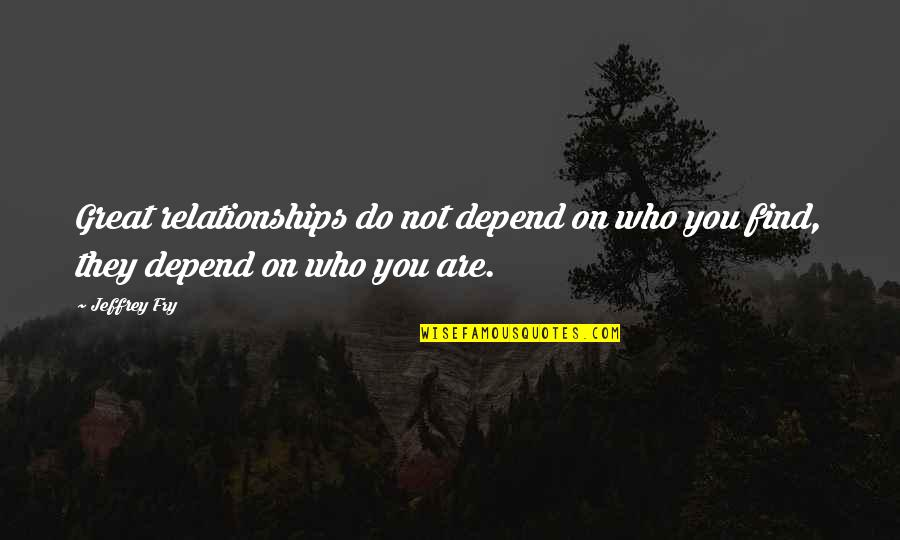 Great Relationships Quotes By Jeffrey Fry: Great relationships do not depend on who you