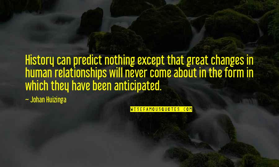 Great Relationships Quotes By Johan Huizinga: History can predict nothing except that great changes