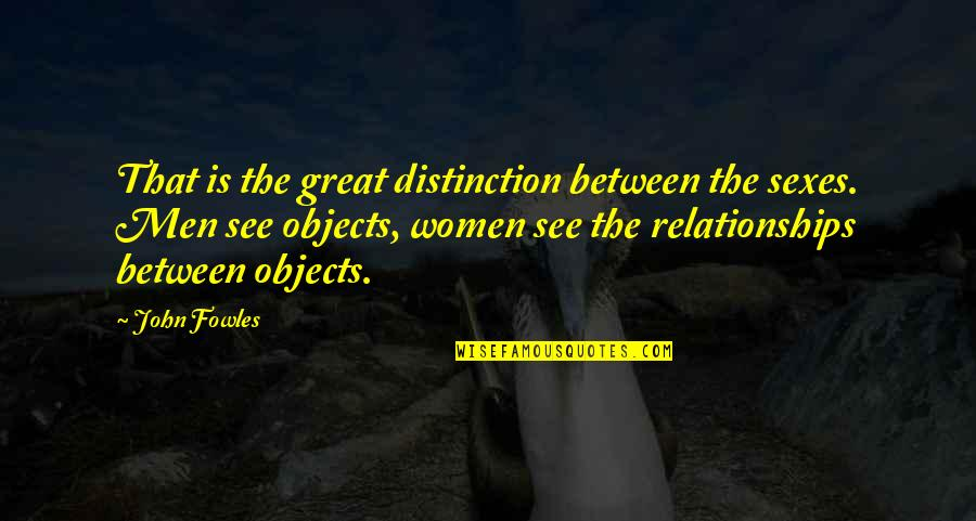 Great Relationships Quotes By John Fowles: That is the great distinction between the sexes.