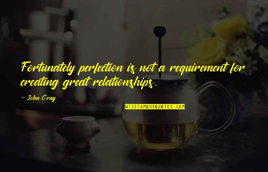 Great Relationships Quotes By John Gray: Fortunately perfection is not a requirement for creating