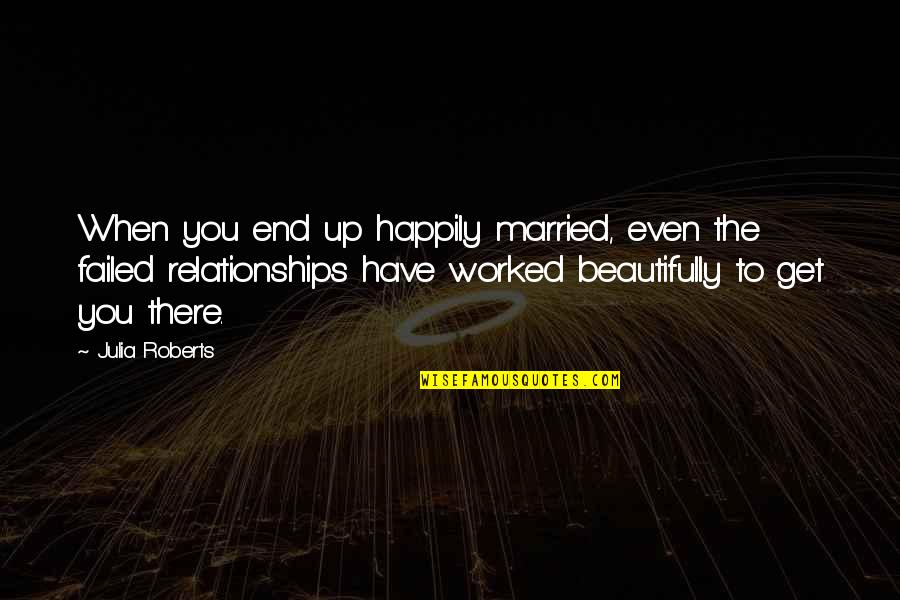 Great Relationships Quotes By Julia Roberts: When you end up happily married, even the