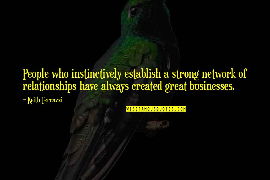 Great Relationships Quotes By Keith Ferrazzi: People who instinctively establish a strong network of