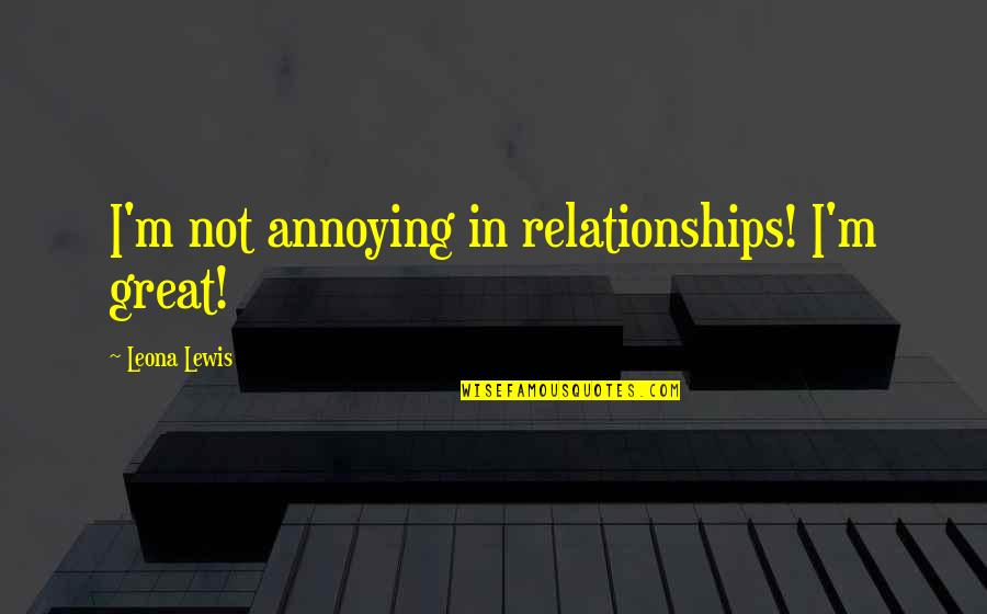 Great Relationships Quotes By Leona Lewis: I'm not annoying in relationships! I'm great!