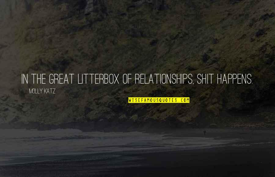 Great Relationships Quotes By Molly Katz: In the great litterbox of relationships, shit happens.