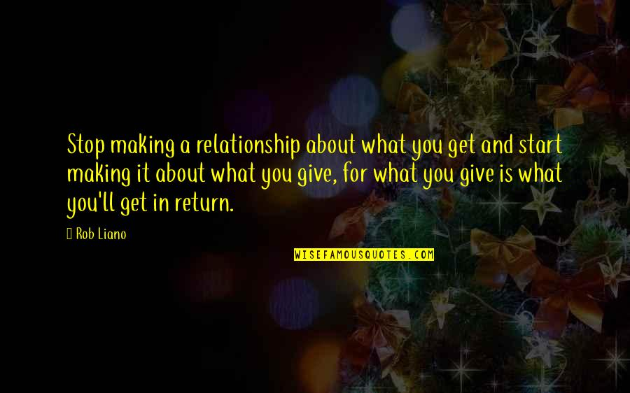 Great Relationships Quotes By Rob Liano: Stop making a relationship about what you get