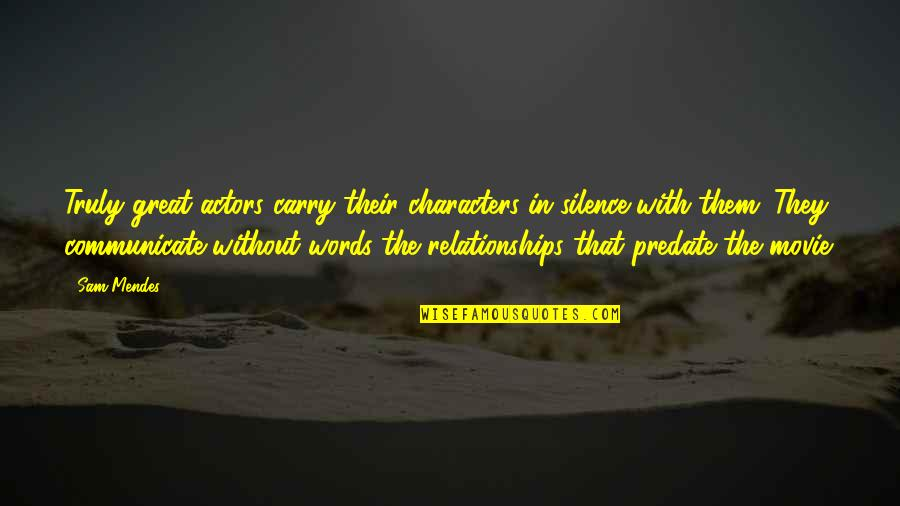 Great Relationships Quotes By Sam Mendes: Truly great actors carry their characters in silence