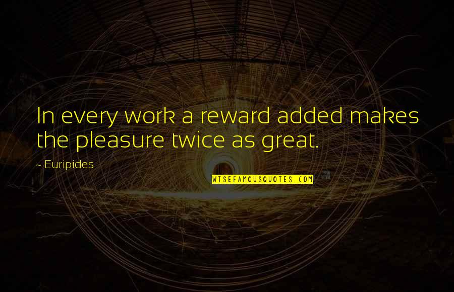 Great Rewards Quotes By Euripides: In every work a reward added makes the